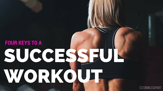 FOUR KEYS TO A SUCCESSFUL WORKOUT